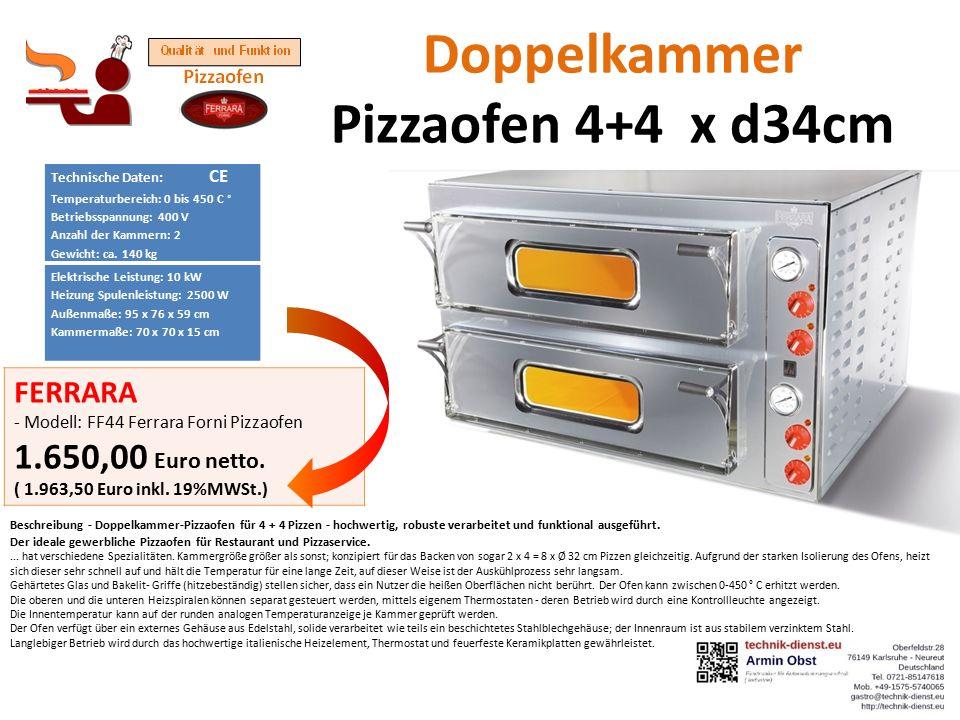 Doppelkammer Pizzaofen 4+4 x d34cm Technische Daten: CE Temperaturbereich: 0 bis 450 C ° Betriebsspannung: 400 V Anzahl der Kammern: 2 Gewicht: ca.