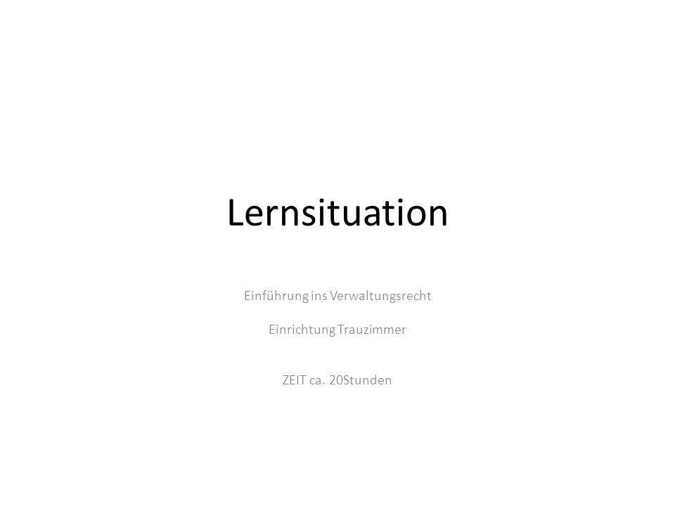 Lernsituation Einführung ins Verwaltungsrecht Einrichtung Trauzimmer ZEIT ca. 20Stunden