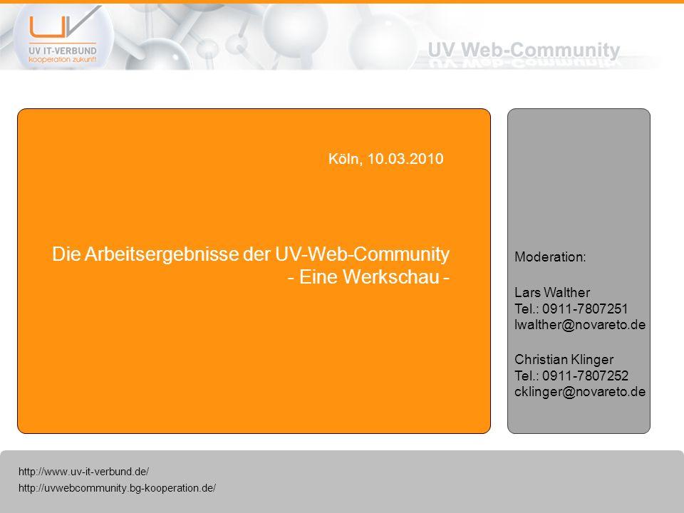 http://uvwebcommunity.bg-kooperation.de/ http://www.uv-it-verbund.de/ Die Arbeitsergebnisse der UV-Web-Community - Eine Werkschau - Köln, 10.03.2010 Lars Walther Tel.: 0911-7807251 lwalther@novareto.de Christian Klinger Tel.: 0911-7807252 cklinger@novareto.de Moderation: