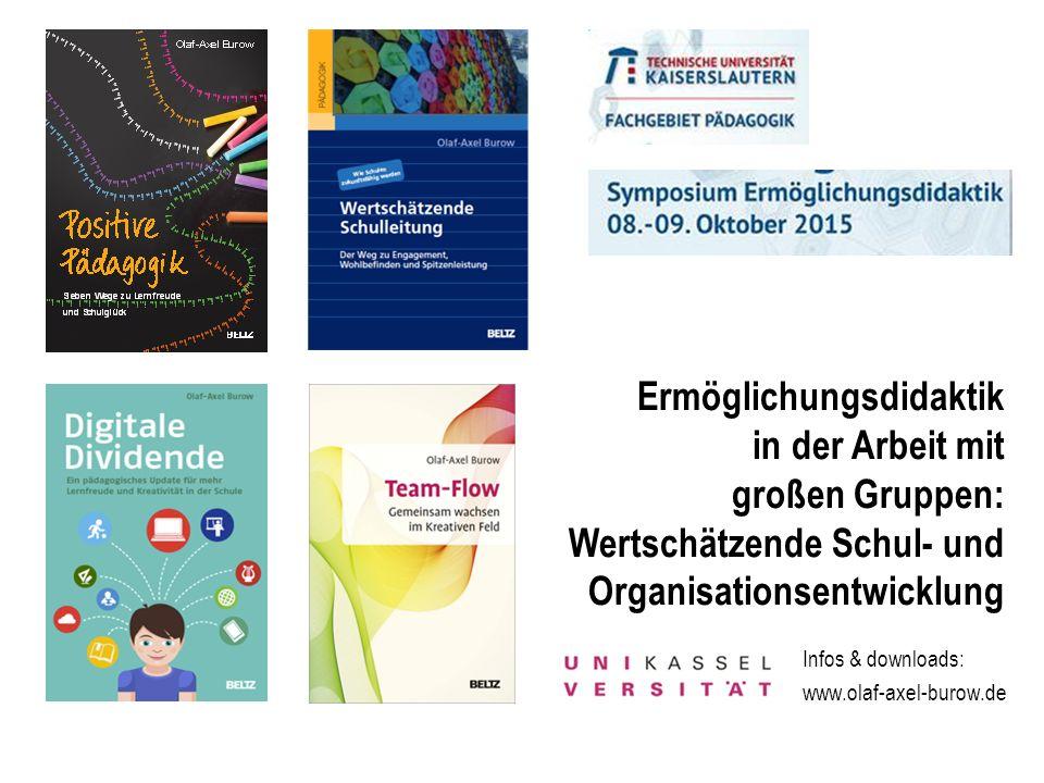 Infos & downloads: www.olaf-axel-burow.de Ermöglichungsdidaktik in der Arbeit mit großen Gruppen: Wertschätzende Schul- und Organisationsentwicklung