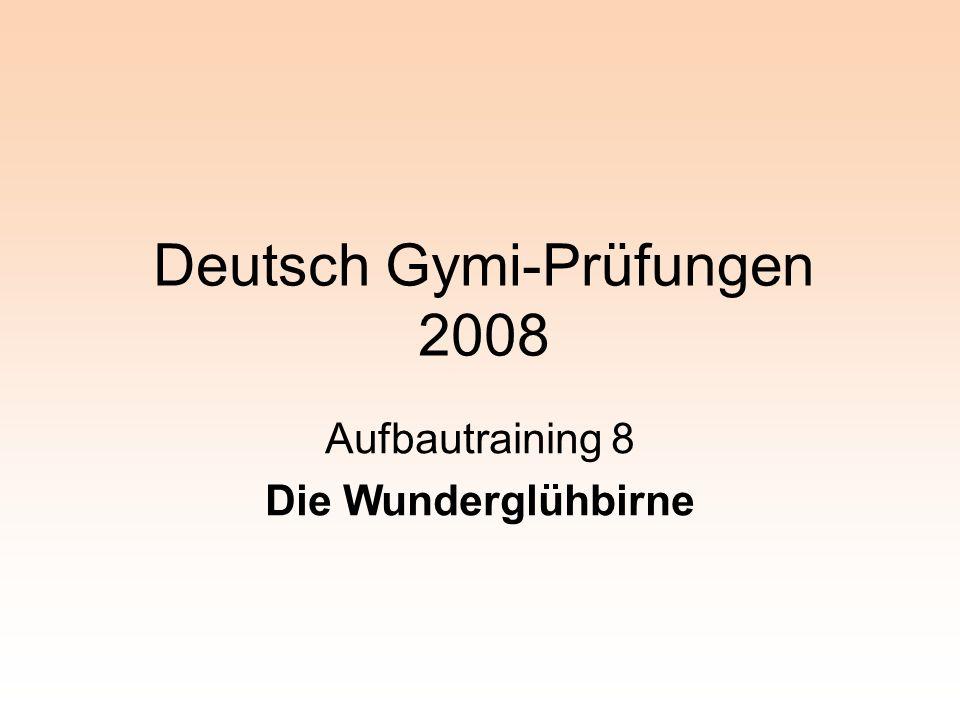 Deutsch Gymi-Prüfungen 2008 Aufbautraining 8 Die Wunderglühbirne