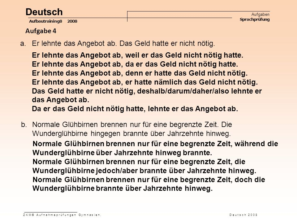 Deutsch Aufgaben Sprachprüfung Aufbautraining8 2008 ZKM© Aufnahmeprüfungen Gymnasien, Deutsch 2008 Aufgabe 4 a.Er lehnte das Angebot ab.