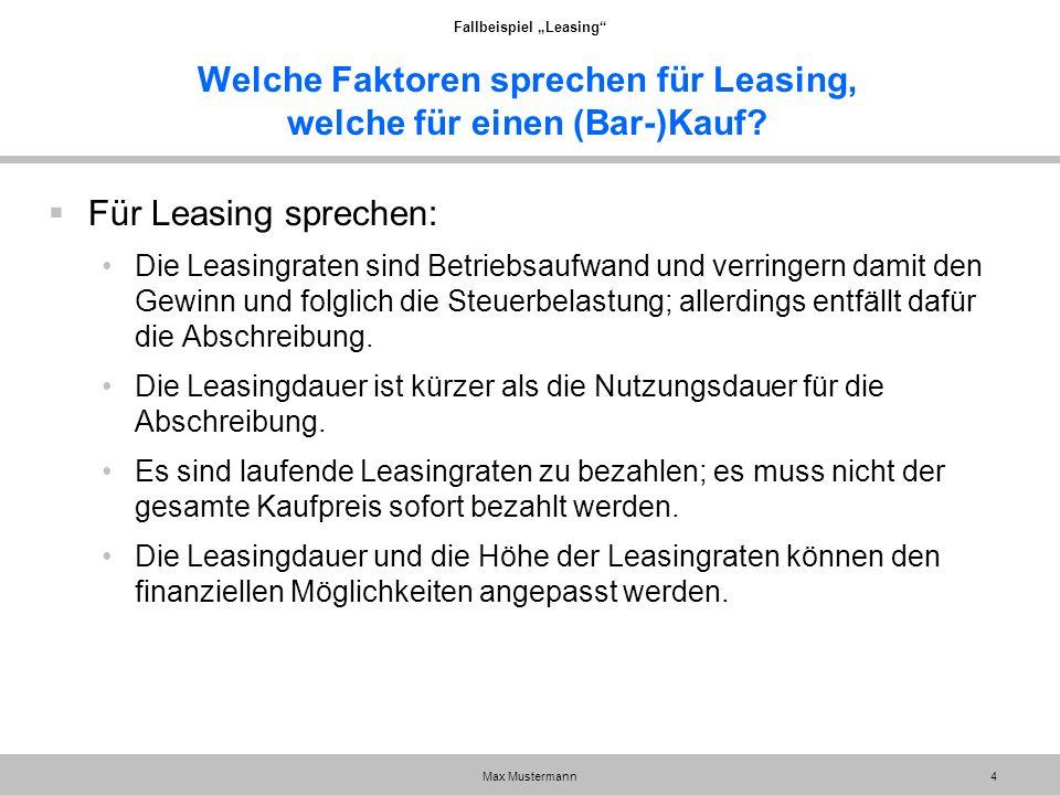 """Fallbeispiel """"Leasing"""" Max Mustermann4 Welche Faktoren sprechen für Leasing, welche für einen (Bar-)Kauf?  Für Leasing sprechen: Die Leasingraten sin"""