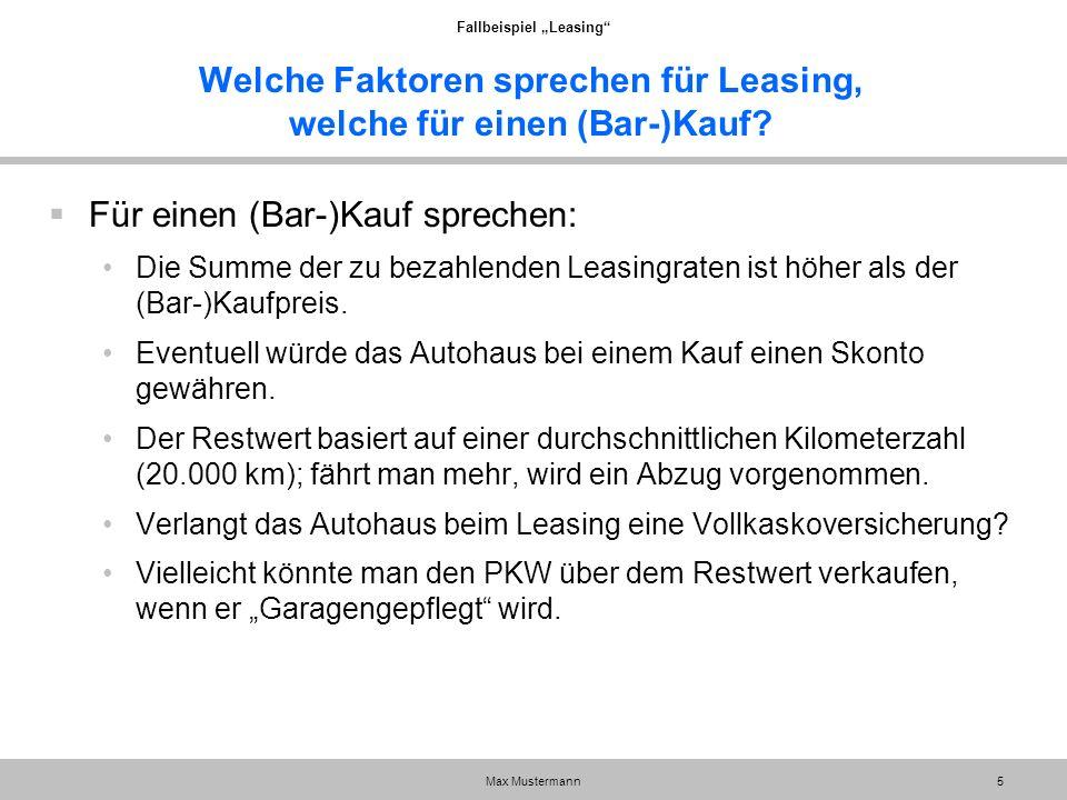 """Fallbeispiel """"Leasing"""" Max Mustermann5 Welche Faktoren sprechen für Leasing, welche für einen (Bar-)Kauf?  Für einen (Bar-)Kauf sprechen: Die Summe d"""