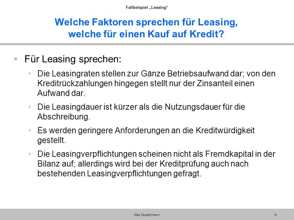 """Fallbeispiel """"Leasing"""" Max Mustermann6 Welche Faktoren sprechen für Leasing, welche für einen Kauf auf Kredit?  Für Leasing sprechen: Die Leasingrate"""