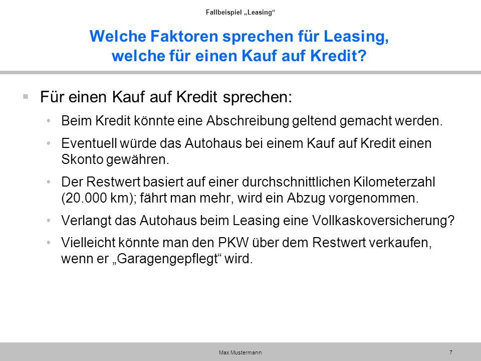 """Fallbeispiel """"Leasing"""" Max Mustermann7 Welche Faktoren sprechen für Leasing, welche für einen Kauf auf Kredit?  Für einen Kauf auf Kredit sprechen: B"""