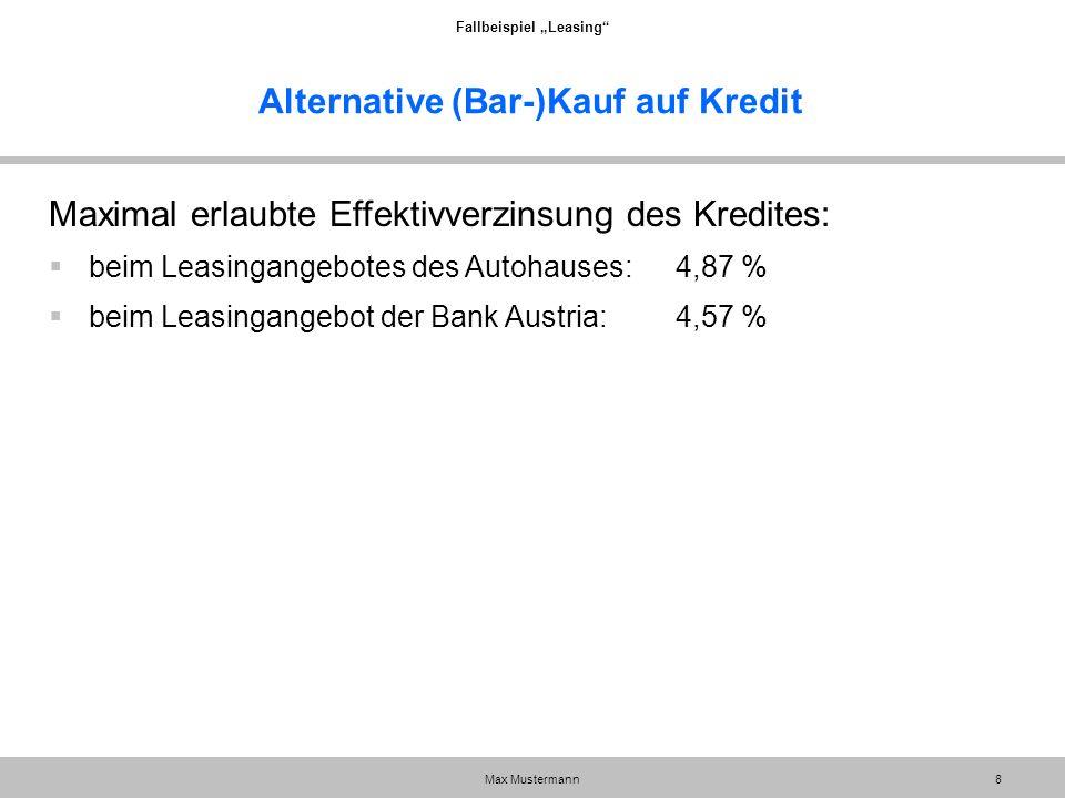 """Fallbeispiel """"Leasing"""" Max Mustermann8 Alternative (Bar-)Kauf auf Kredit Maximal erlaubte Effektivverzinsung des Kredites:  beim Leasingangebotes des"""