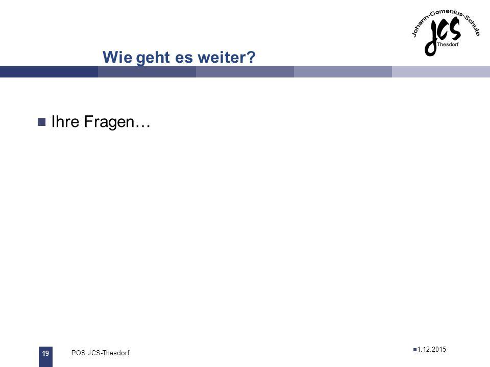 19 POS JCS-Thesdorf29.11.2011 Wie geht es weiter Ihre Fragen… 26.11.2013 1.12.2015