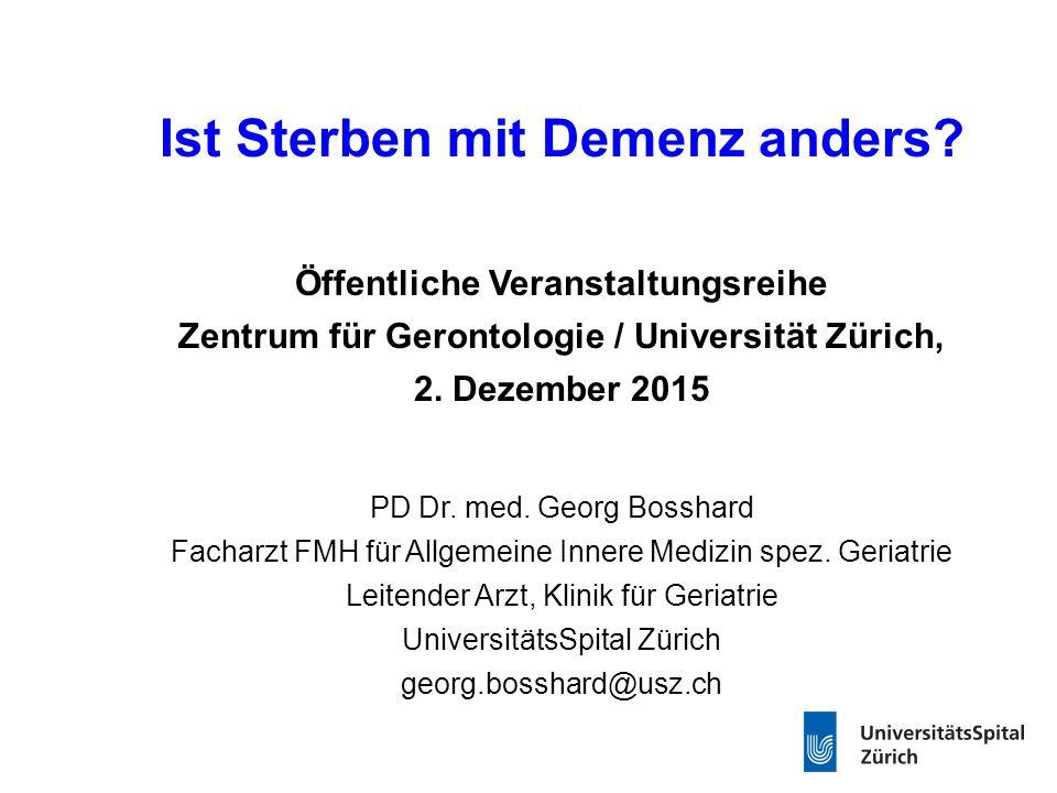 Ist Sterben mit Demenz anders? Öffentliche Veranstaltungsreihe Zentrum für Gerontologie / Universität Zürich, 2. Dezember 2015 PD Dr. med. Georg Bossh