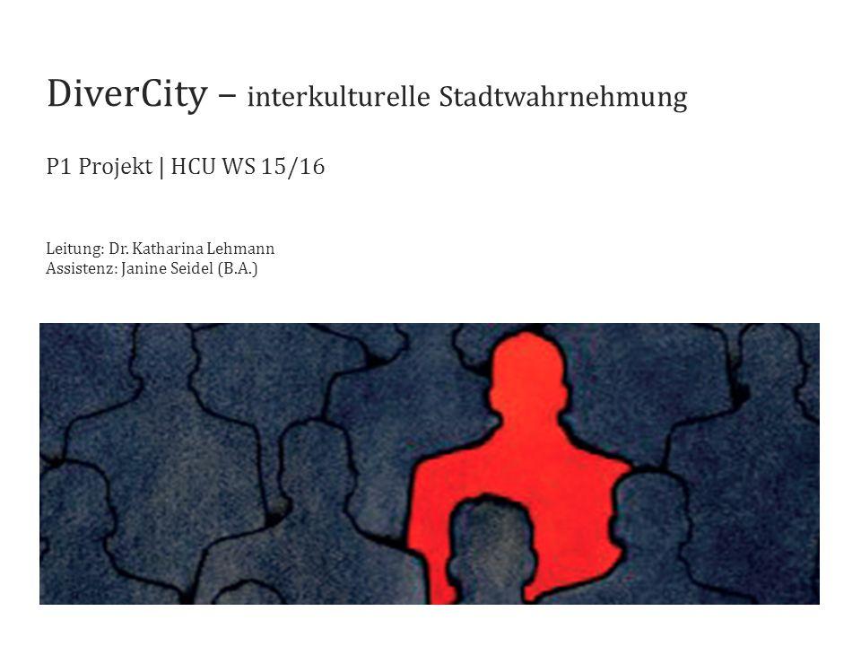 DiverCity – interkulturelle Stadtwahrnehmung P1 Projekt   HCU WS 15/16 Leitung: Dr. Katharina Lehmann Assistenz: Janine Seidel (B.A.)