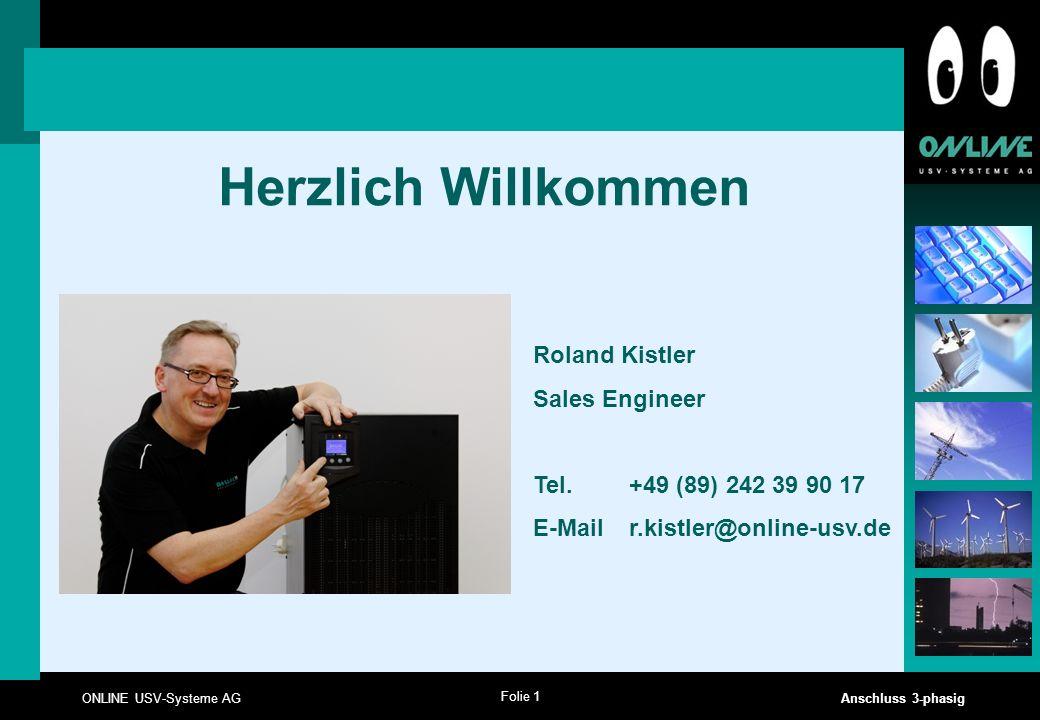 Folie 1 ONLINE USV-Systeme AG Anschluss 3-phasig Herzlich Willkommen Roland Kistler Sales Engineer Tel. +49 (89) 242 39 90 17 E-Mail r.kistler@online-
