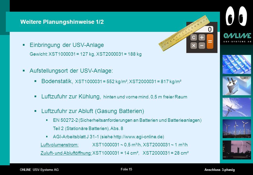 Folie 15 ONLINE USV-Systeme AG Anschluss 3-phasig Weitere Planungshinweise 1/2  Einbringung der USV-Anlage Gewicht: XST1000031 = 127 kg, XST2000031 =