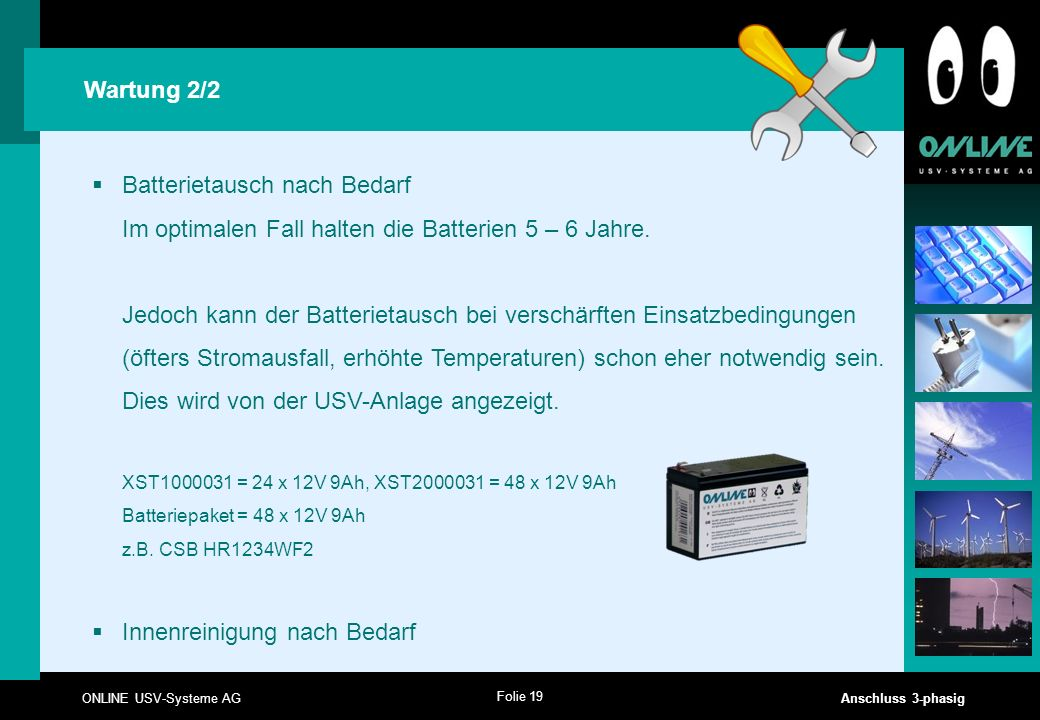 Folie 19 ONLINE USV-Systeme AG Anschluss 3-phasig Wartung 2/2  Batterietausch nach Bedarf Im optimalen Fall halten die Batterien 5 – 6 Jahre. Jedoch