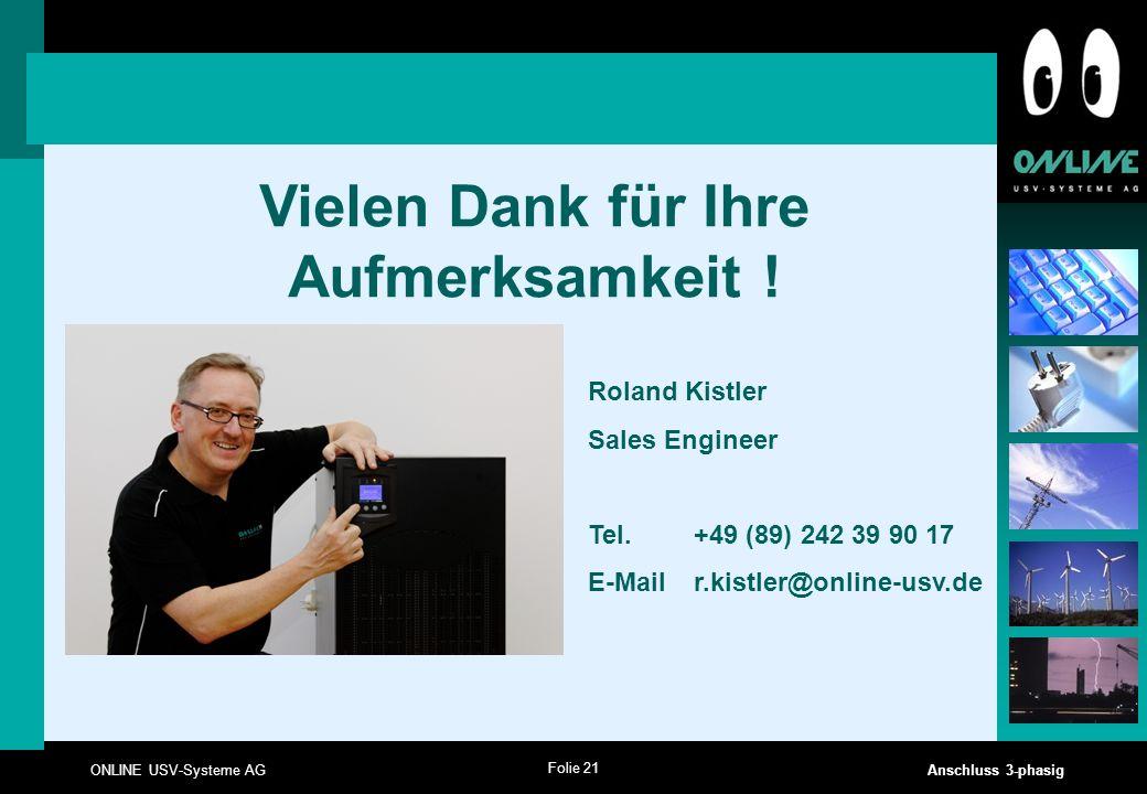 Folie 21 ONLINE USV-Systeme AG Anschluss 3-phasig Vielen Dank für Ihre Aufmerksamkeit ! Roland Kistler Sales Engineer Tel. +49 (89) 242 39 90 17 E-Mai