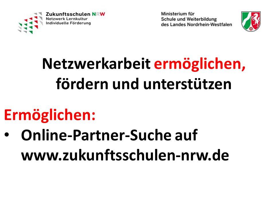 Netzwerkarbeit ermöglichen, fördern und unterstützen Ermöglichen: Online-Partner-Suche auf www.zukunftsschulen-nrw.de Online-Partner-Suche auf www.zukunftsschulen-nrw.de