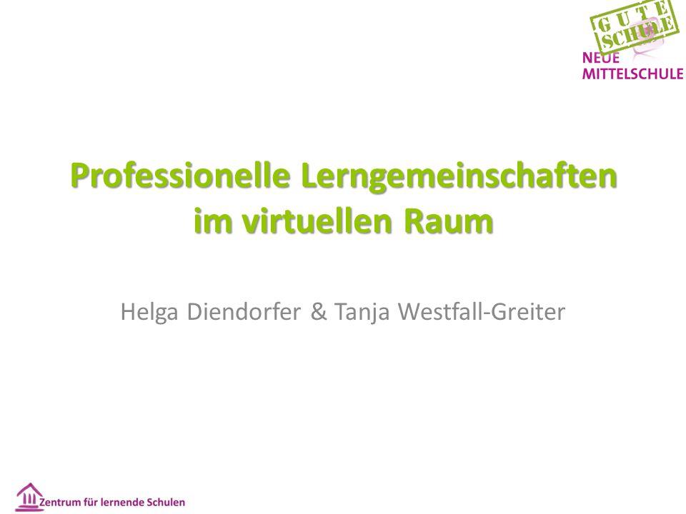 Professionelle Lerngemeinschaften im virtuellen Raum Helga Diendorfer & Tanja Westfall-Greiter