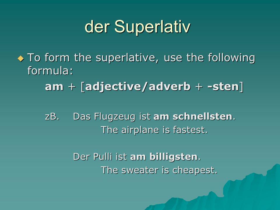 der Superlativ  To form the superlative, use the following formula: am + [adjective/adverb + -sten] zB.Das Flugzeug ist am schnellsten.