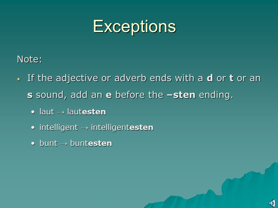 Exceptions Note: If the adjective or adverb ends with a d or t or an s sound, add an e before the –sten ending.