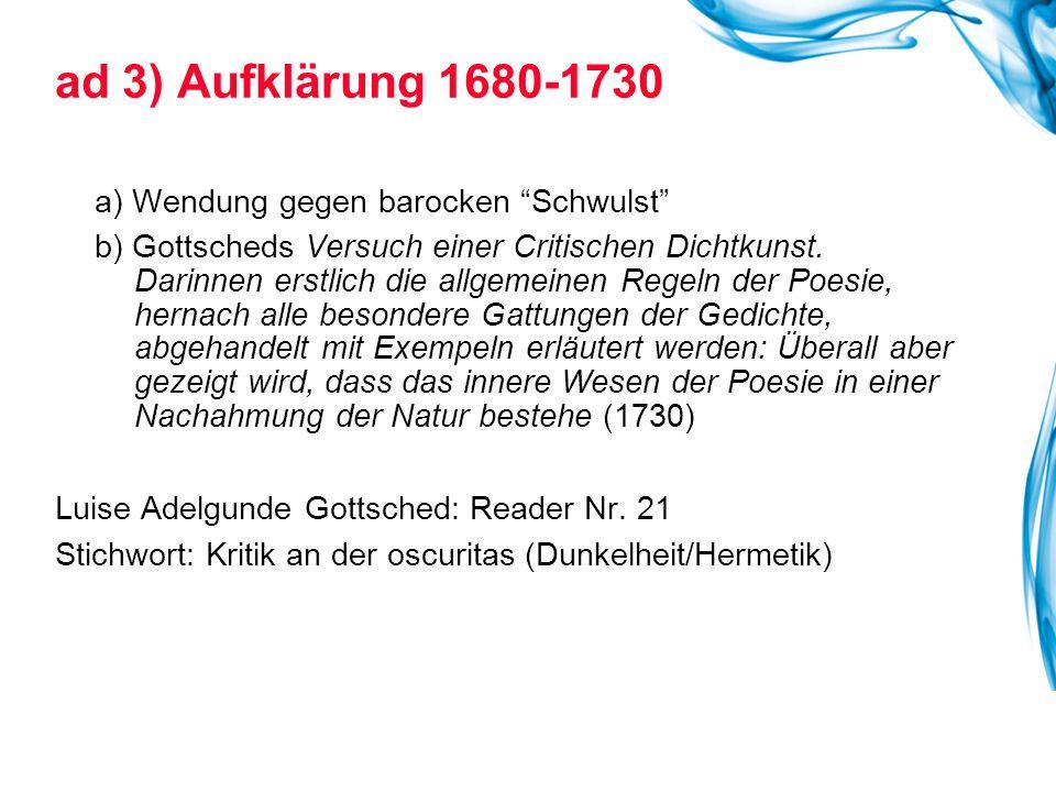 ad 3) Aufklärung 1680-1730 a) Wendung gegen barocken Schwulst b) Gottscheds Versuch einer Critischen Dichtkunst.