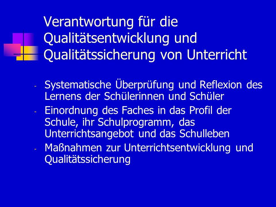 Verantwortung für die Qualitätsentwicklung und Qualitätssicherung von Unterricht - Systematische Überprüfung und Reflexion des Lernens der Schülerinnen und Schüler - Einordnung des Faches in das Profil der Schule, ihr Schulprogramm, das Unterrichtsangebot und das Schulleben - Maßnahmen zur Unterrichtsentwicklung und Qualitätssicherung