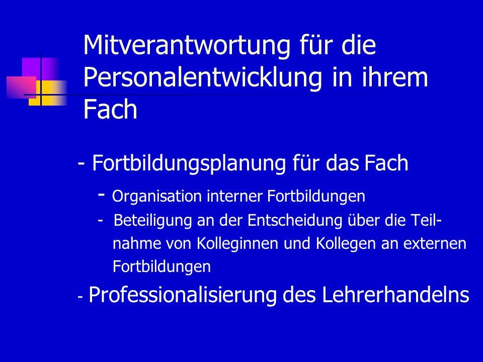 Mitverantwortung für die Personalentwicklung in ihrem Fach - Fortbildungsplanung für das Fach - Organisation interner Fortbildungen - Beteiligung an der Entscheidung über die Teil- nahme von Kolleginnen und Kollegen an externen Fortbildungen - Professionalisierung des Lehrerhandelns