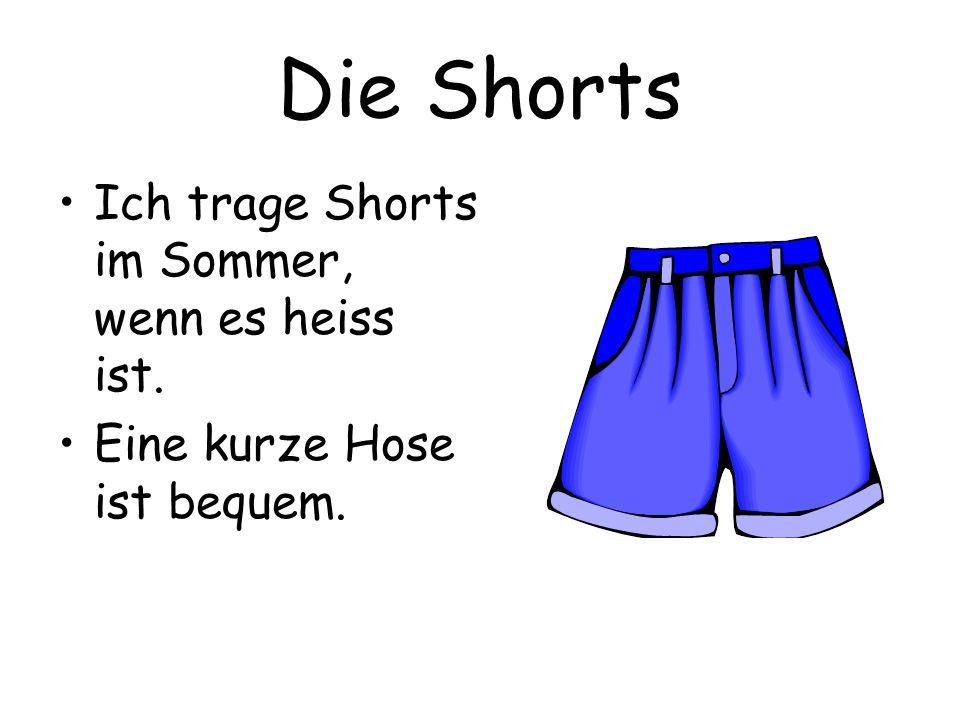 Die Shorts Ich trage Shorts im Sommer, wenn es heiss ist. Eine kurze Hose ist bequem.