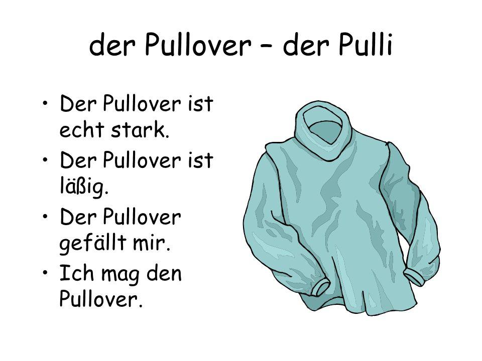 der Pullover – der Pulli Der Pullover ist echt stark. Der Pullover ist läßig. Der Pullover gefällt mir. Ich mag den Pullover.