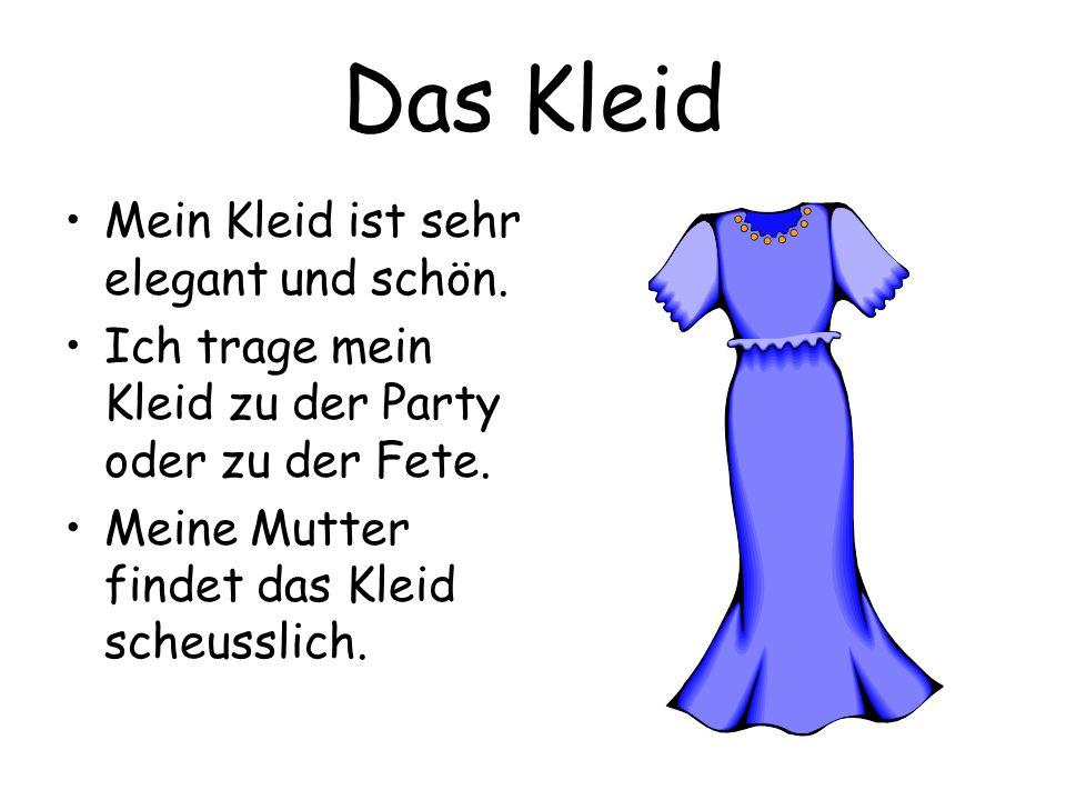 Das Kleid Mein Kleid ist sehr elegant und schön. Ich trage mein Kleid zu der Party oder zu der Fete. Meine Mutter findet das Kleid scheusslich.
