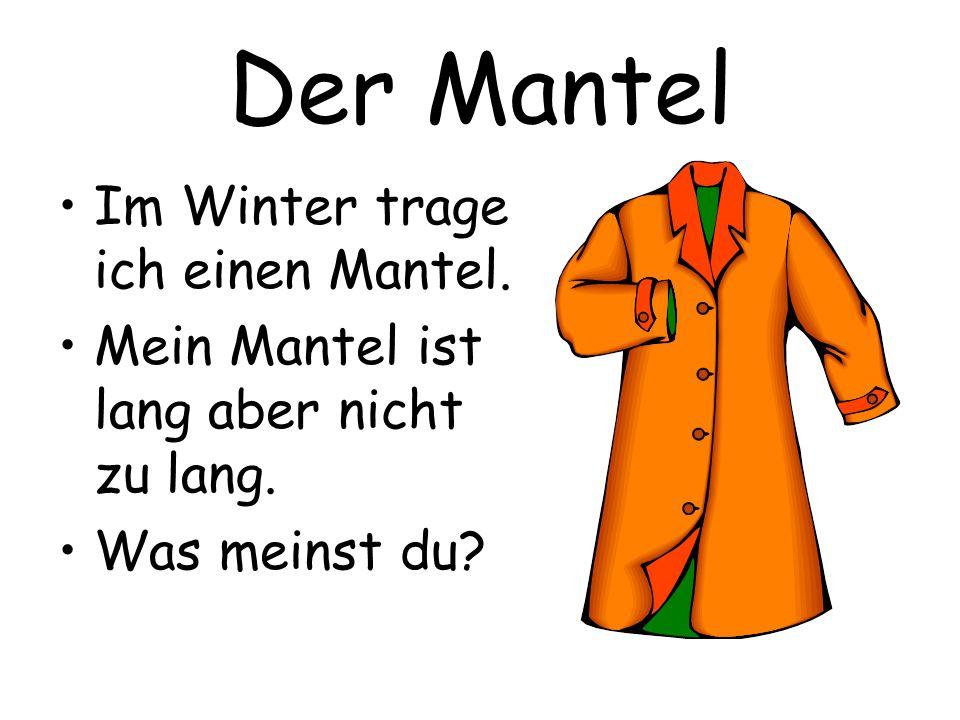 Der Mantel Im Winter trage ich einen Mantel. Mein Mantel ist lang aber nicht zu lang. Was meinst du?
