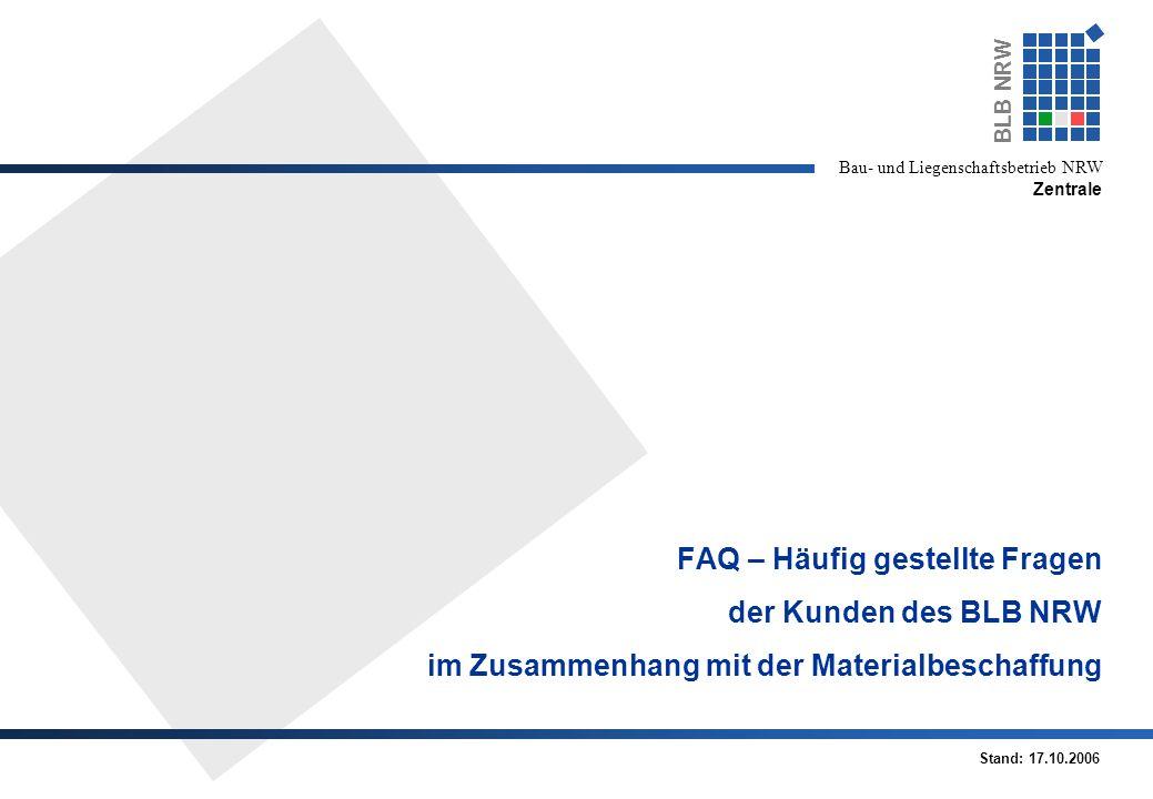 BLB NRW Bau- und Liegenschaftsbetrieb NRW Zentrale FAQ – Häufig gestellte Fragen der Kunden des BLB NRW im Zusammenhang mit der Materialbeschaffung Stand: 17.10.2006