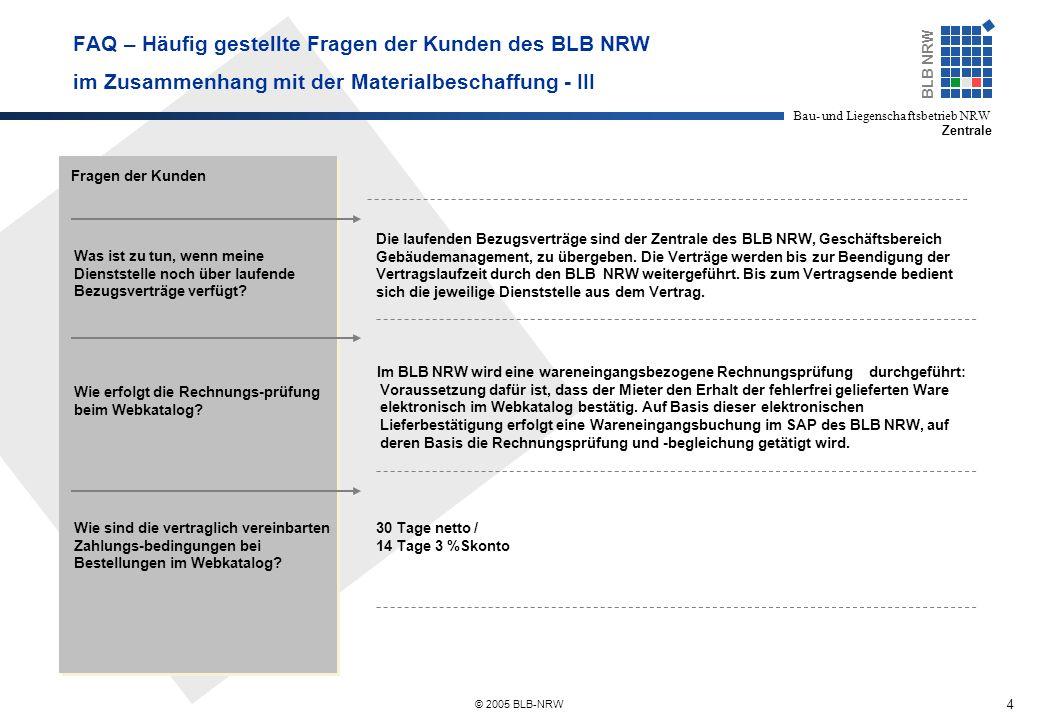 4 BLB NRW Bau- und Liegenschaftsbetrieb NRW Zentrale © 2005 BLB-NRW FAQ – Häufig gestellte Fragen der Kunden des BLB NRW im Zusammenhang mit der Materialbeschaffung - III Fragen der Kunden Was ist zu tun, wenn meine Dienststelle noch über laufende Bezugsverträge verfügt.