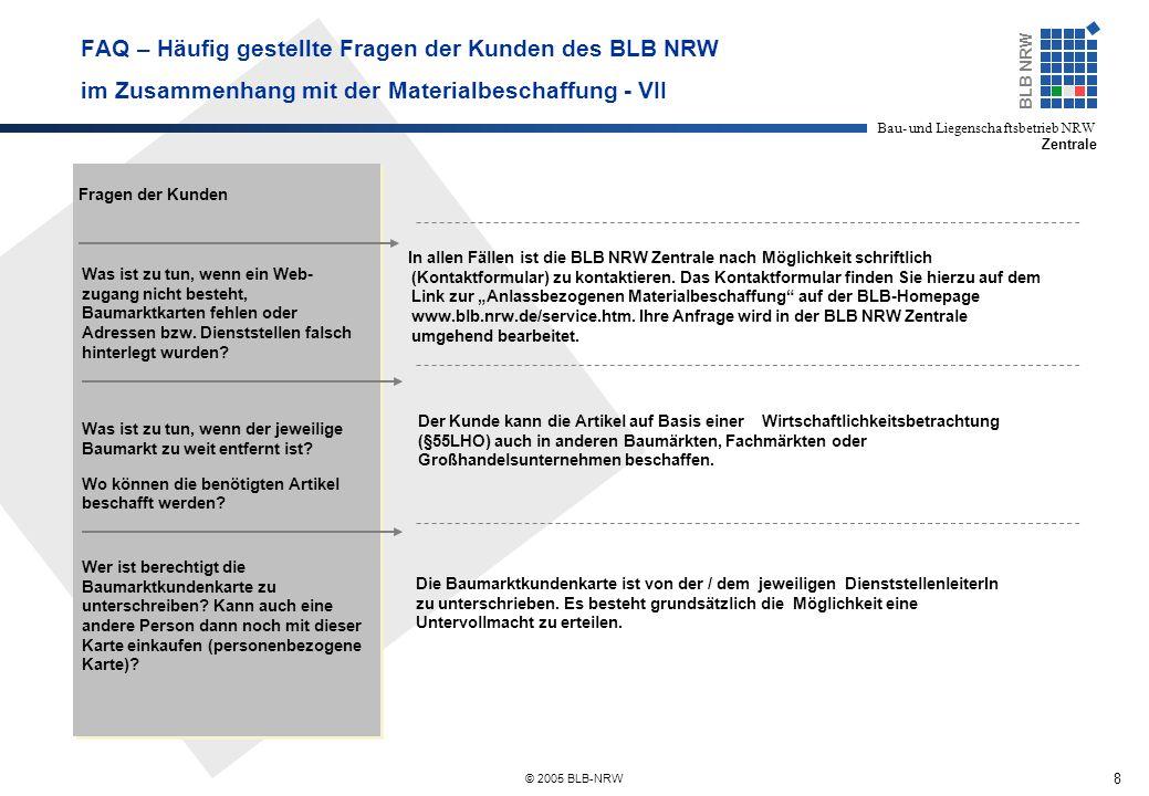 8 BLB NRW Bau- und Liegenschaftsbetrieb NRW Zentrale © 2005 BLB-NRW FAQ – Häufig gestellte Fragen der Kunden des BLB NRW im Zusammenhang mit der Materialbeschaffung - VII Fragen der Kunden Was ist zu tun, wenn ein Web- zugang nicht besteht, Baumarktkarten fehlen oder Adressen bzw.