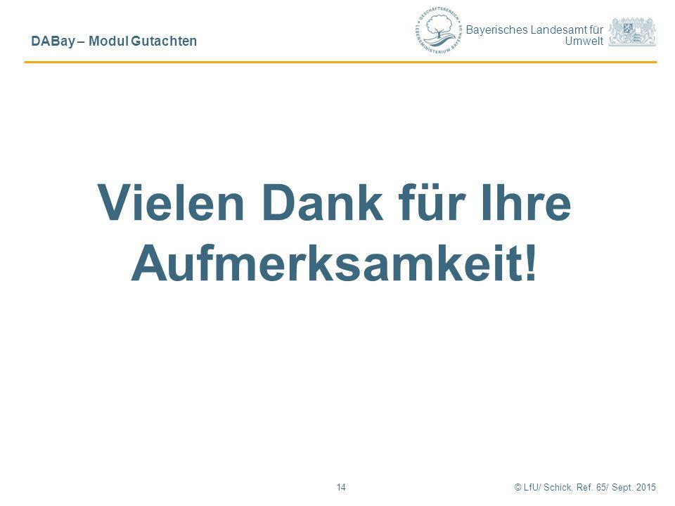 Bayerisches Landesamt für Umwelt Vielen Dank für Ihre Aufmerksamkeit! 14 DABay – Modul Gutachten © LfU/ Schick, Ref. 65/ Sept. 2015