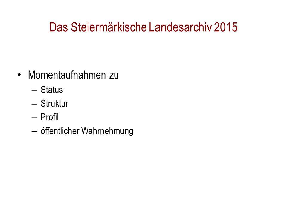 Das Steiermärkische Landesarchiv 2015 Momentaufnahmen zu – Status – Struktur – Profil – öffentlicher Wahrnehmung