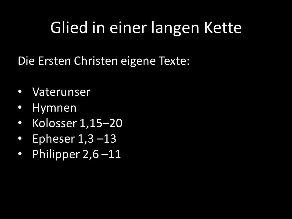 Glied in einer langen Kette Die Ersten Christen eigene Texte: Vaterunser Hymnen Kolosser 1,15–20 Epheser 1,3 –13 Philipper 2,6 –11
