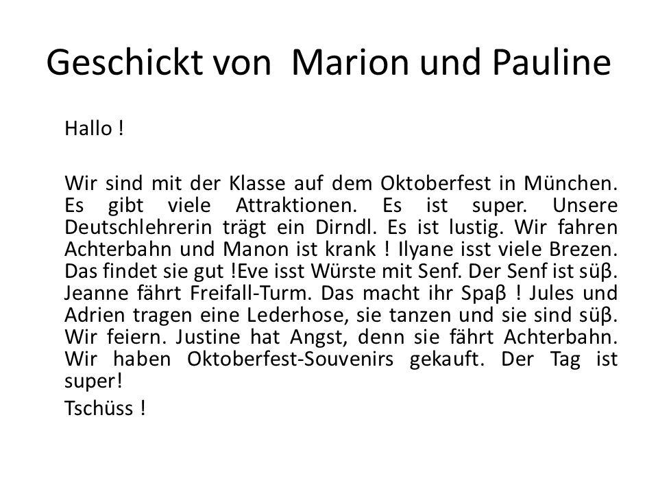Geschickt von Marion und Pauline Hallo ! Wir sind mit der Klasse auf dem Oktoberfest in München. Es gibt viele Attraktionen. Es ist super. Unsere Deut