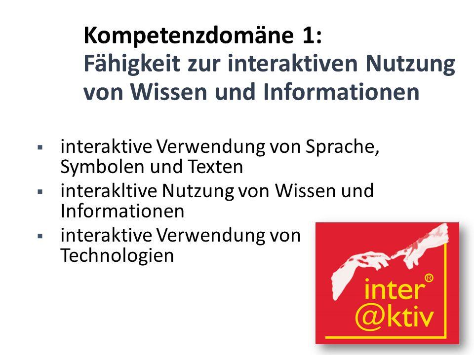 Kompetenzdomäne 1: Fähigkeit zur interaktiven Nutzung von Wissen und Informationen  interaktive Verwendung von Sprache, Symbolen und Texten  interak