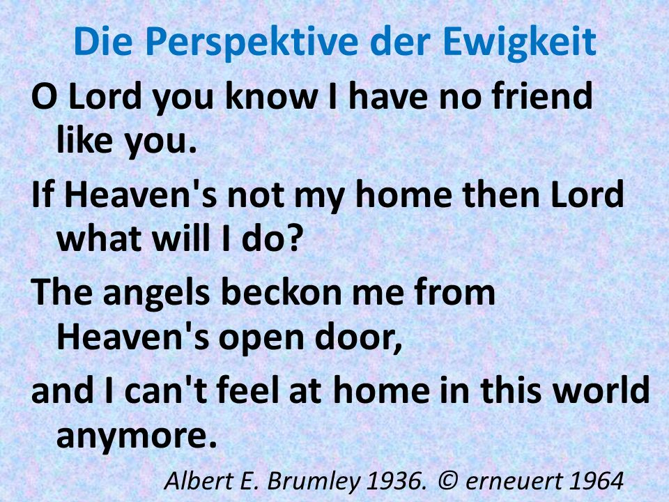 Die Perspektive der Ewigkeit O Lord you know I have no friend like you. If Heaven's not my home then Lord what will I do? The angels beckon me from He