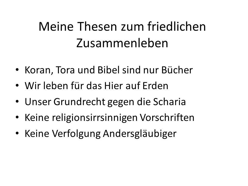 Meine Thesen zum friedlichen Zusammenleben Koran, Tora und Bibel sind nur Bücher Wir leben für das Hier auf Erden Unser Grundrecht gegen die Scharia Keine religionsirrsinnigen Vorschriften Keine Verfolgung Andersgläubiger