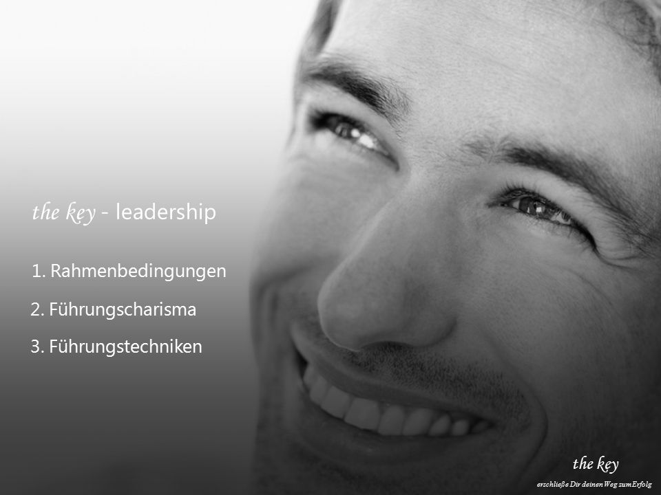 the key erschließe Dir deinen Weg zum Erfolg the key - leadership 1. Rahmenbedingungen 2. Führungscharisma 3. Führungstechniken