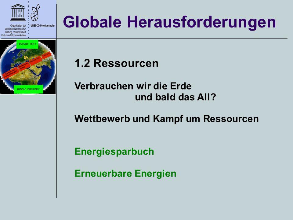 Globale Herausforderungen 1.2 Ressourcen Verbrauchen wir die Erde und bald das All? Wettbewerb und Kampf um Ressourcen Energiesparbuch Erneuerbare Ene