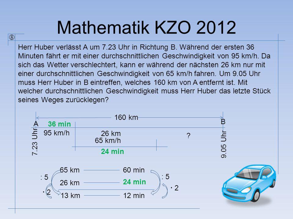 Mathematik KZO 2012 Herr Huber verlässt A um 7.23 Uhr in Richtung B. Während der ersten 36 Minuten fährt er mit einer durchschnittlichen Geschwindigke