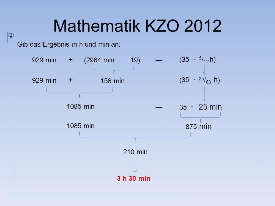 Mathematik KZO 2012 Gib das Ergebnis in h und min an:  929 min + (2964 min: 19)— (35  5 / 12 h) 929 min + 156 min — (35  1085 min — 35  1085 min —