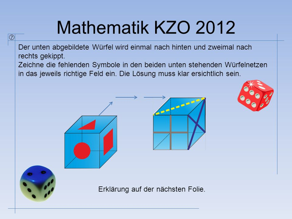 Mathematik KZO 2012 Der unten abgebildete Würfel wird einmal nach hinten und zweimal nach rechts gekippt. Zeichne die fehlenden Symbole in den beiden