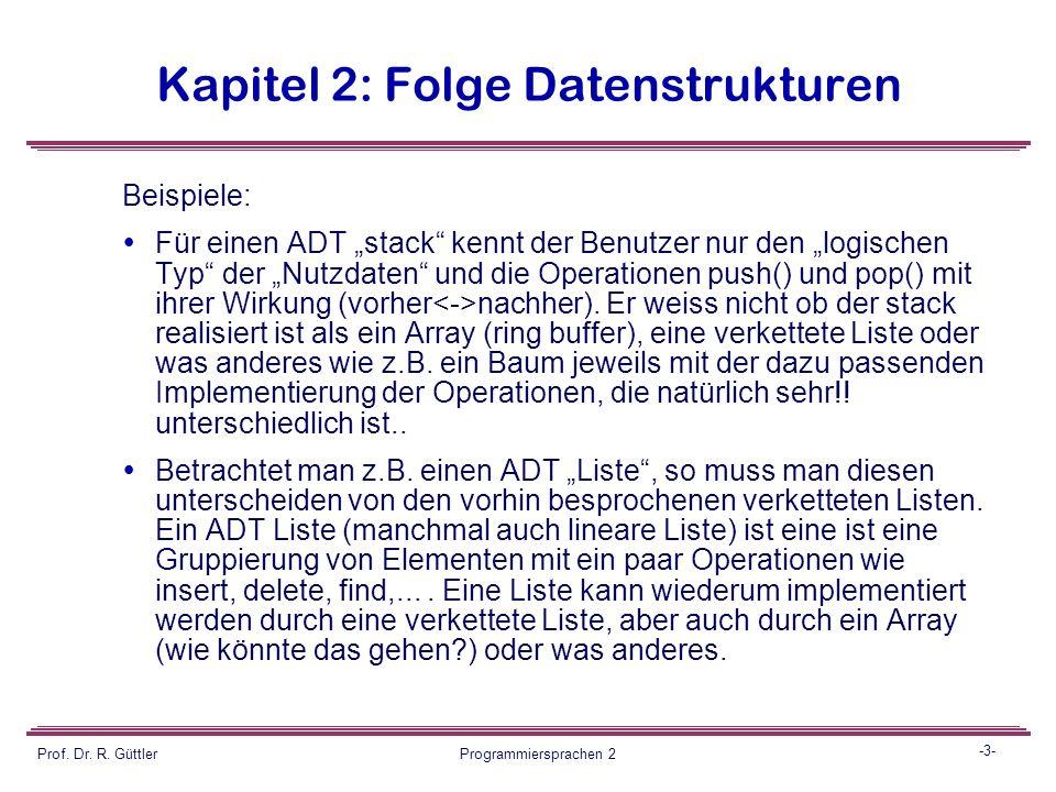 -2- Prof. Dr. R. Güttler Programmiersprachen 2 Kapitel 2: Folge Datenstrukturen 2.4 Einschub: abstrakte Datentypen ADT's abstrakte Datentypen (ADT) Da