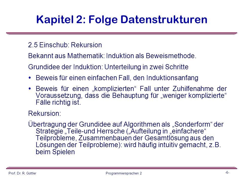 -5- Prof. Dr. R. Güttler Programmiersprachen 2 Kapitel 2: Folge Datenstrukturen 2.5 Einschub: Rekursion Bekannt aus Mathematik: Induktion als Beweisme