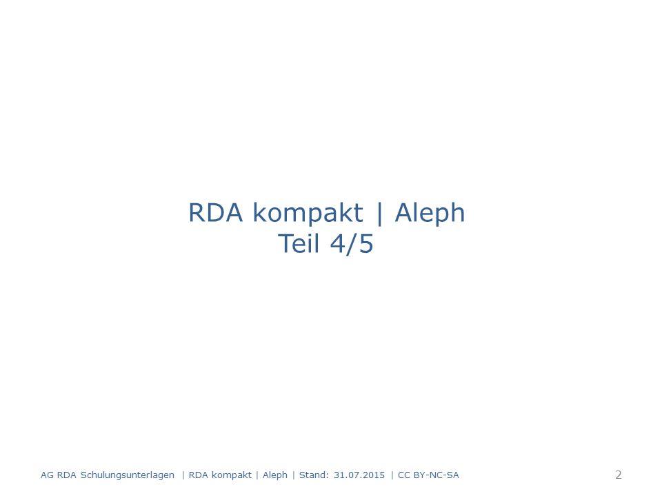 RDA kompakt | Aleph Teil 4/5 2 AG RDA Schulungsunterlagen | RDA kompakt | Aleph | Stand: 31.07.2015 | CC BY-NC-SA