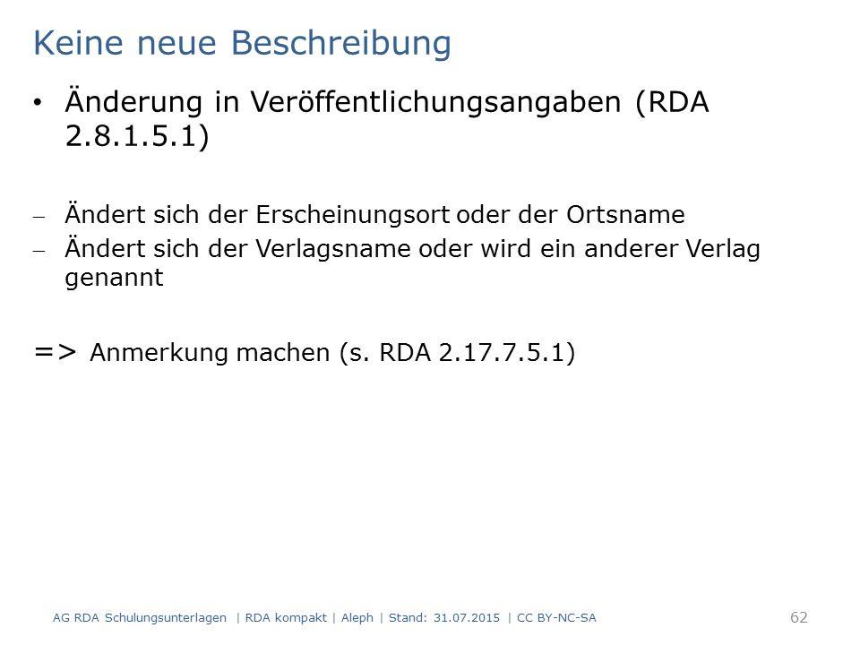 Keine neue Beschreibung Änderung in Veröffentlichungsangaben (RDA 2.8.1.5.1) Ändert sich der Erscheinungsort oder der Ortsname Ändert sich der Verlagsname oder wird ein anderer Verlag genannt => Anmerkung machen (s.