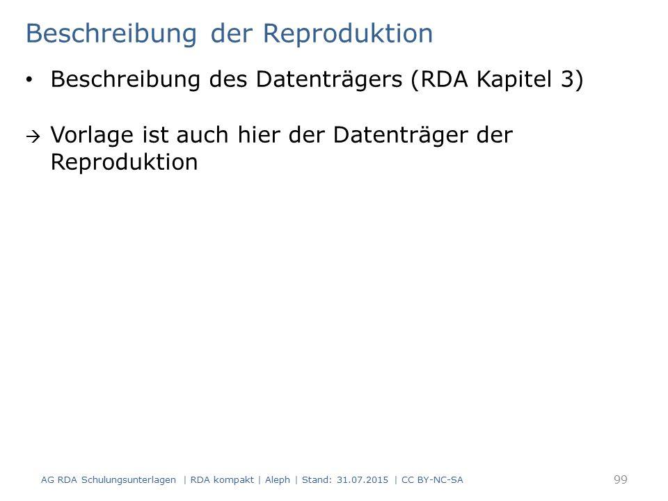 Beschreibung der Reproduktion Beschreibung des Datenträgers (RDA Kapitel 3)  Vorlage ist auch hier der Datenträger der Reproduktion AG RDA Schulungsunterlagen | RDA kompakt | Aleph | Stand: 31.07.2015 | CC BY-NC-SA 99