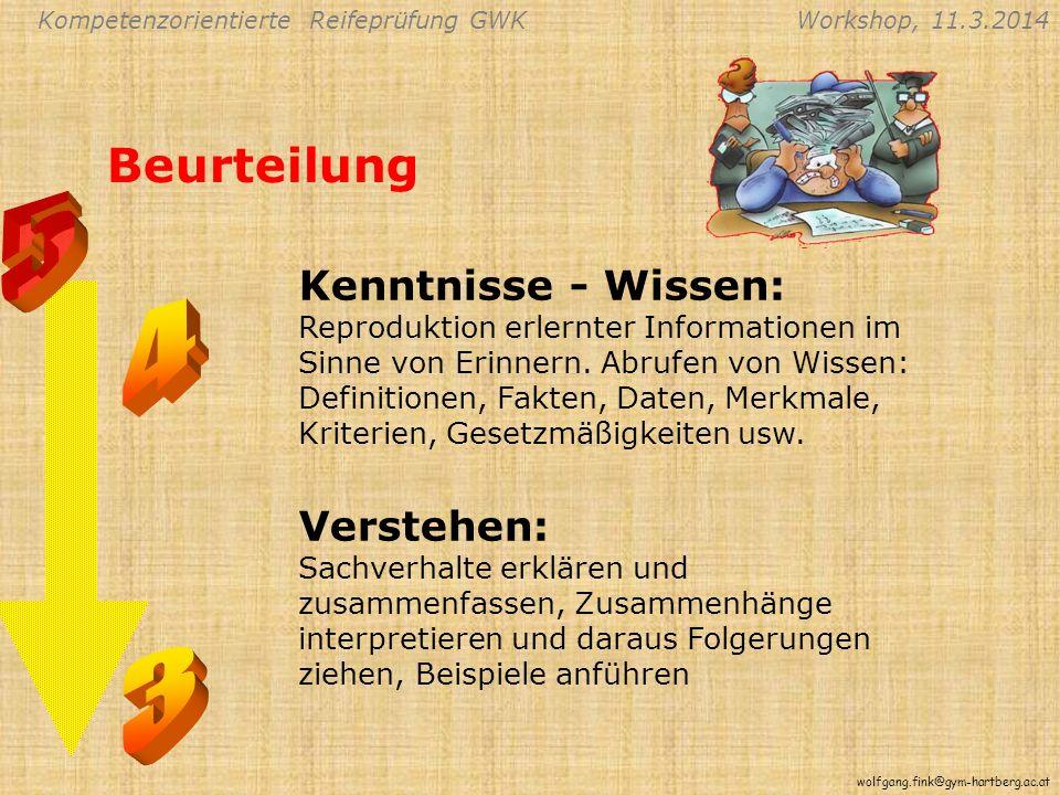 Kompetenzorientierte Reifeprüfung GWKWorkshop, 11.3.2014 wolfgang.fink@gym-hartberg.ac.at Beurteilung Kenntnisse - Wissen: Reproduktion erlernter Informationen im Sinne von Erinnern.